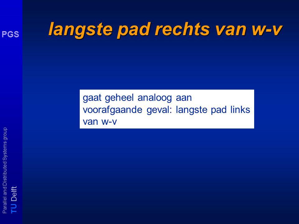 T U Delft Parallel and Distributed Systems group PGS langste pad rechts van w-v gaat geheel analoog aan voorafgaande geval: langste pad links van w-v