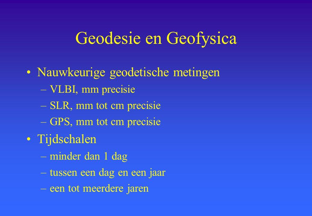 Geodesie en Geofysica Nauwkeurige geodetische metingen –VLBI, mm precisie –SLR, mm tot cm precisie –GPS, mm tot cm precisie Tijdschalen –minder dan 1