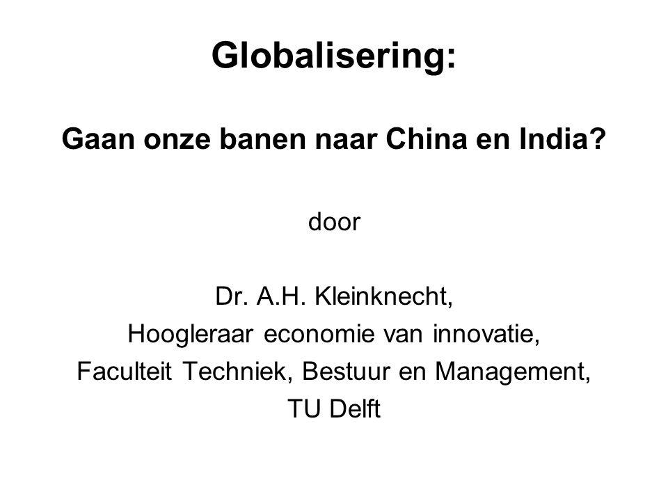 Globalisering: Gaan onze banen naar China en India? door Dr. A.H. Kleinknecht, Hoogleraar economie van innovatie, Faculteit Techniek, Bestuur en Manag