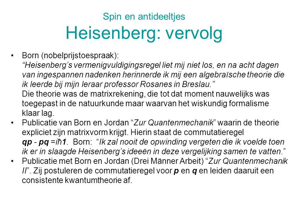Spin en antideeltjes Heisenberg: vervolg Born (nobelprijstoespraak): Heisenberg's vermenigvuldigingsregel liet mij niet los, en na acht dagen van ingespannen nadenken herinnerde ik mij een algebraïsche theorie die ik leerde bij mijn leraar professor Rosanes in Breslau. Die theorie was de matrixrekening, die tot dat moment nauwelijks was toegepast in de natuurkunde maar waarvan het wiskundig formalisme klaar lag.