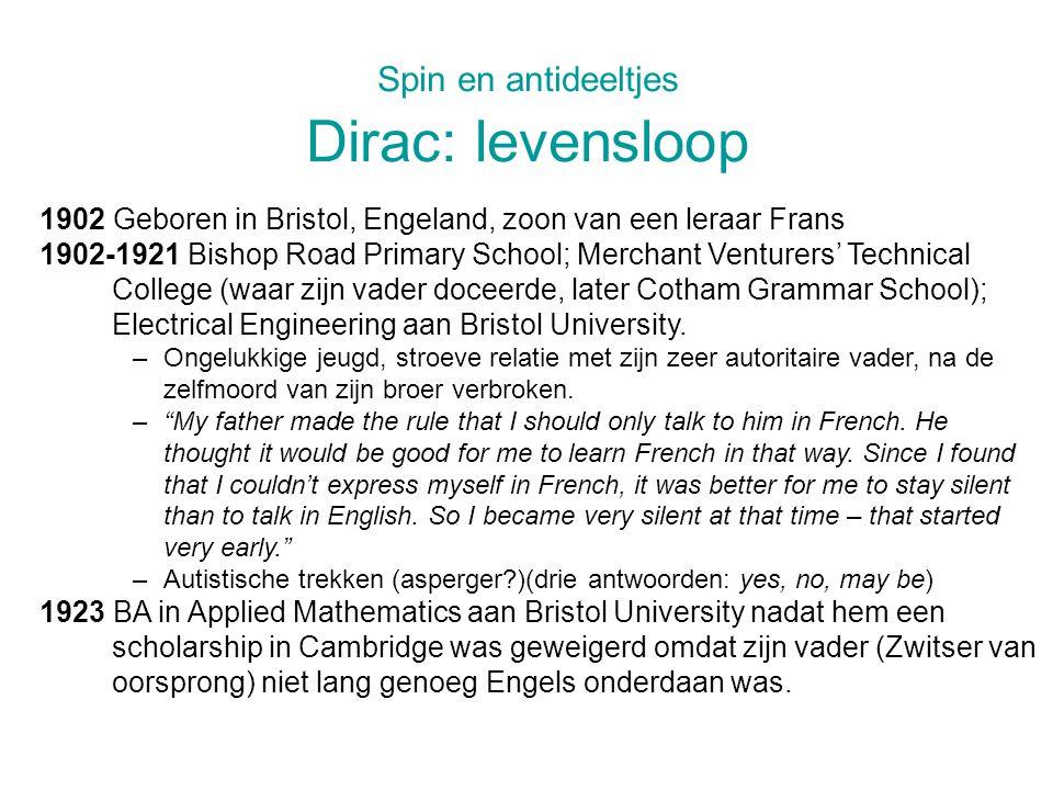 Spin en antideeltjes Dirac: levensloop 1902 Geboren in Bristol, Engeland, zoon van een leraar Frans 1902-1921 Bishop Road Primary School; Merchant Venturers' Technical College (waar zijn vader doceerde, later Cotham Grammar School); Electrical Engineering aan Bristol University.