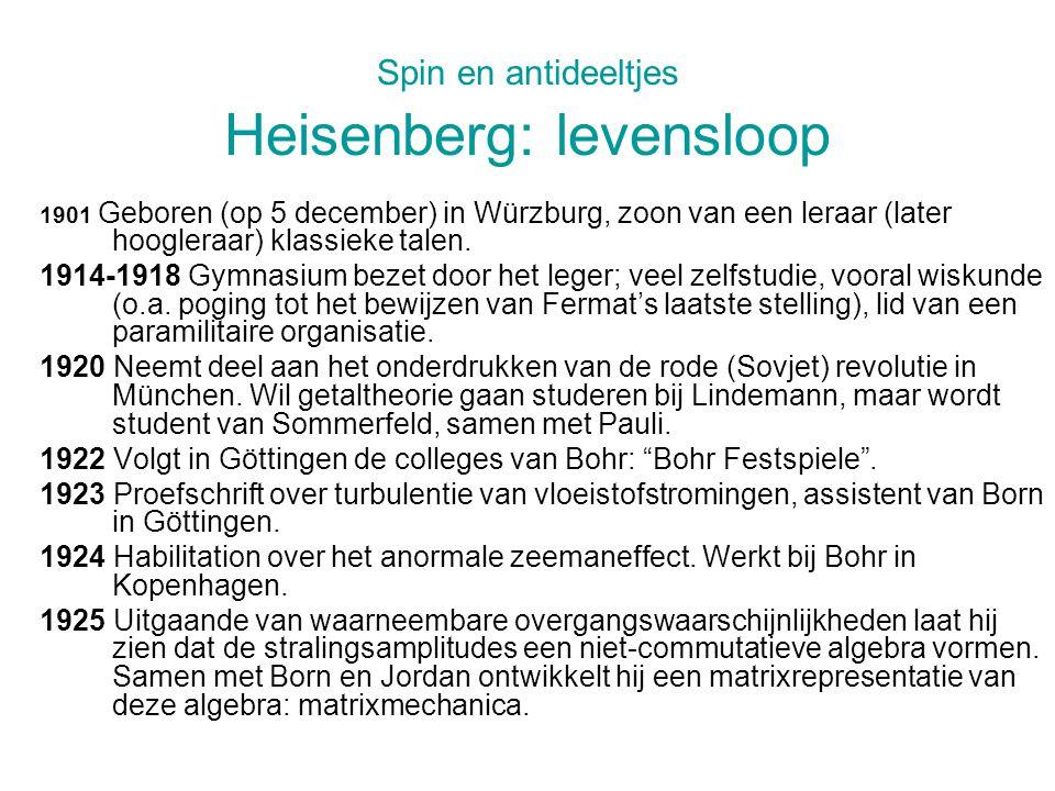 Spin en antideeltjes Heisenberg: levensloop 1901 Geboren (op 5 december) in Würzburg, zoon van een leraar (later hoogleraar) klassieke talen.