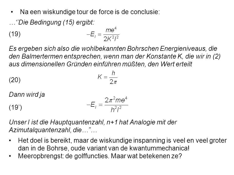 Es ergeben sich also die wohlbekannten Bohrschen Energieniveaus, die den Balmertermen entsprechen, wenn man der Konstante K, die wir in (2) aus dimensionellen Gründen einführen müßten, den Wert erteilt Na een wiskundige tour de force is de conclusie: …''Die Bedingung (15) ergibt: (19) Dann wird ja (20) (19') Unser l ist die Hauptquantenzahl, n+1 hat Analogie mit der Azimutalquantenzahl, die… … Het doel is bereikt, maar de wiskundige inspanning is veel en veel groter dan in de Bohrse, oude variant van de kwantummechanica.