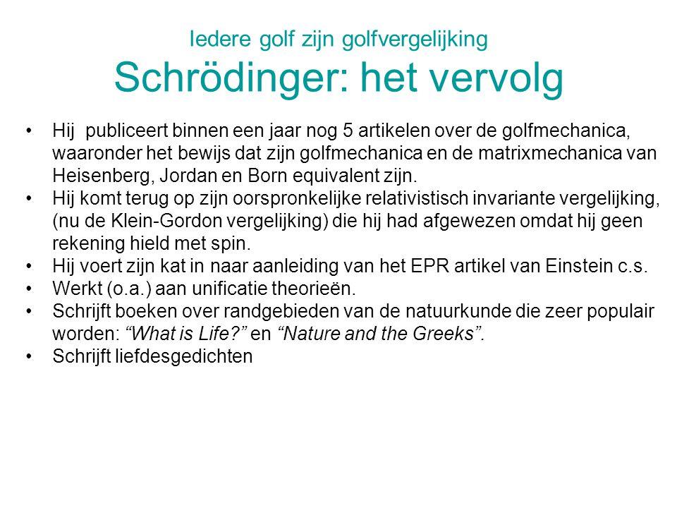 Iedere golf zijn golfvergelijking Schrödinger: het vervolg Hij publiceert binnen een jaar nog 5 artikelen over de golfmechanica, waaronder het bewijs dat zijn golfmechanica en de matrixmechanica van Heisenberg, Jordan en Born equivalent zijn.