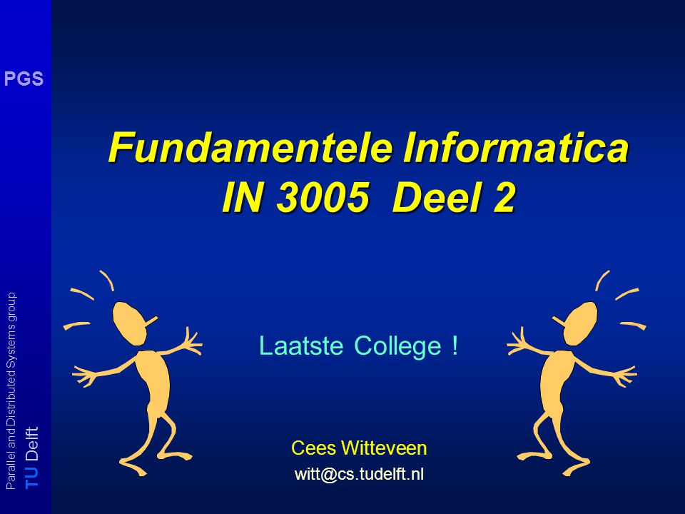 T U Delft Parallel and Distributed Systems group PGS Fundamentele Informatica IN 3005 Deel 2 Laatste College .
