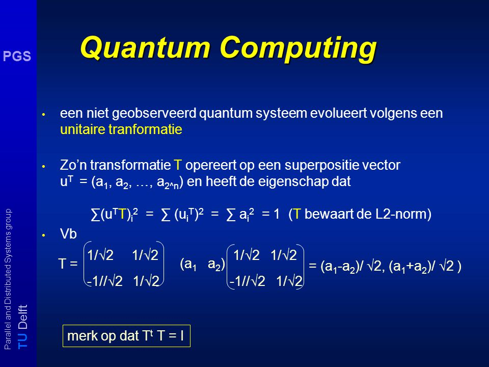 T U Delft Parallel and Distributed Systems group PGS Quantum Computing Conventionele machines opereren op 0 -1 bitrijtjes met logische poorten (AND, OR, NOR, NAND,...