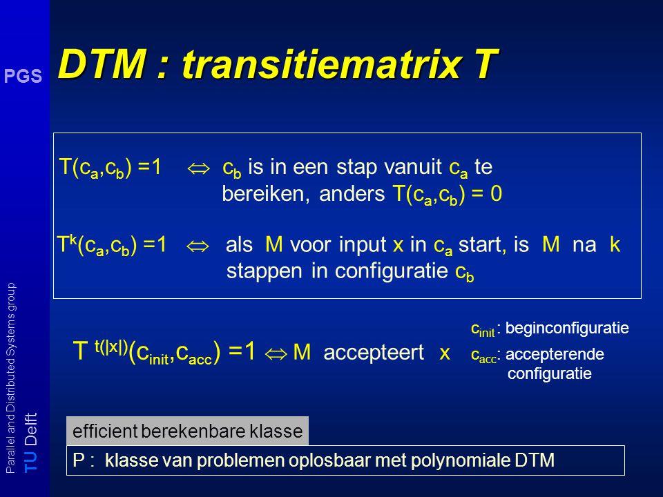 T U Delft Parallel and Distributed Systems group PGS Configuratie overgangen Configuratie van een Tm M voor input x is een beschrijving van - input - inhoud van de werktapes, - huidige toestand - posities van de lees- en schrijkoppen op de tapes.