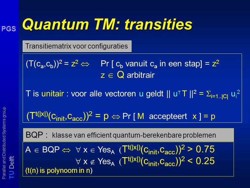 T U Delft Parallel and Distributed Systems group PGS NDTM: transitiematrix T T n (c a,c b ) = k  aantal berekeningpaden ter lengte van n vanuit c a naar c b is gelijk aan k T t(|x|) (c init,c acc ) > 0  M accepteert x T(c a,c b ) =1  c b is in één stap vanuit c a te bereiken, anders T(c a,c b ) = 0 NP : klasse van problemen oplosbaar met polynomiale NDTM efficient berekenbare klasse