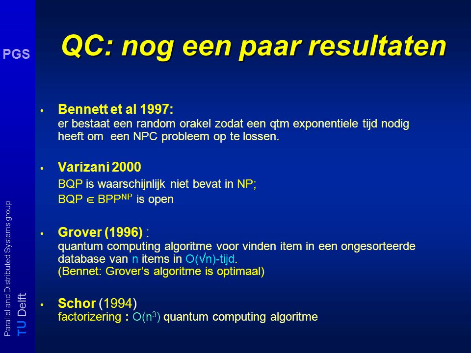T U Delft Parallel and Distributed Systems group PGS Opmerkingen Quantum Comp quantum turing machine (qtm) zijn krachtiger dan standaard Tm's Commenta