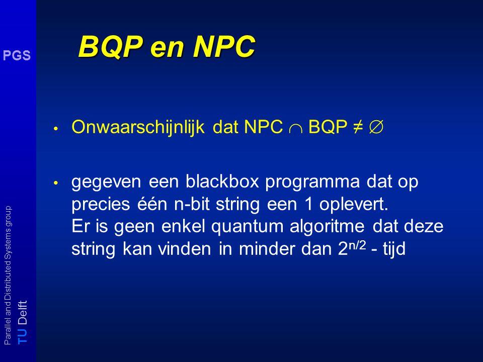 T U Delft Parallel and Distributed Systems group PGS QC: nog een paar resultaten Bennett et al 1997: er bestaat een random orakel zodat een qtm exponentiele tijd nodig heeft om een NPC probleem op te lossen.