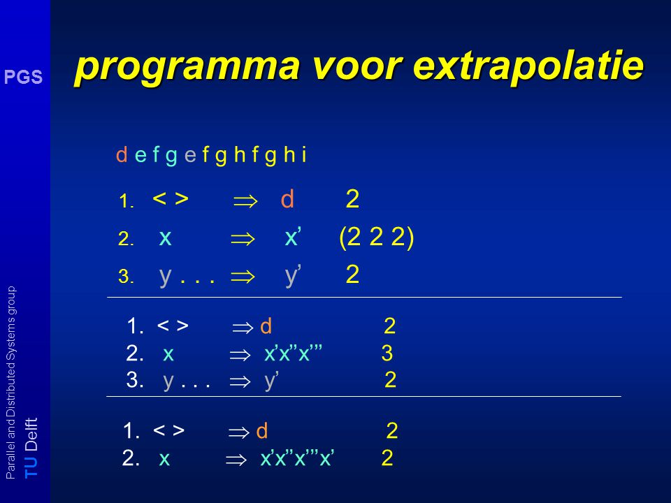 T U Delft Parallel and Distributed Systems group PGS Boost your IQ (ii) In IQ-tests komen wel eens vragen over extrapolatie van letter reeksen.