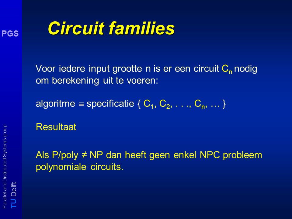 T U Delft Parallel and Distributed Systems group PGS Voorbeeld: parity functie ¬ ¬    x1x1 x2x2 x3x3 x4  ¬  ¬ ¬    x4x4  ¬ size = O(n) depth
