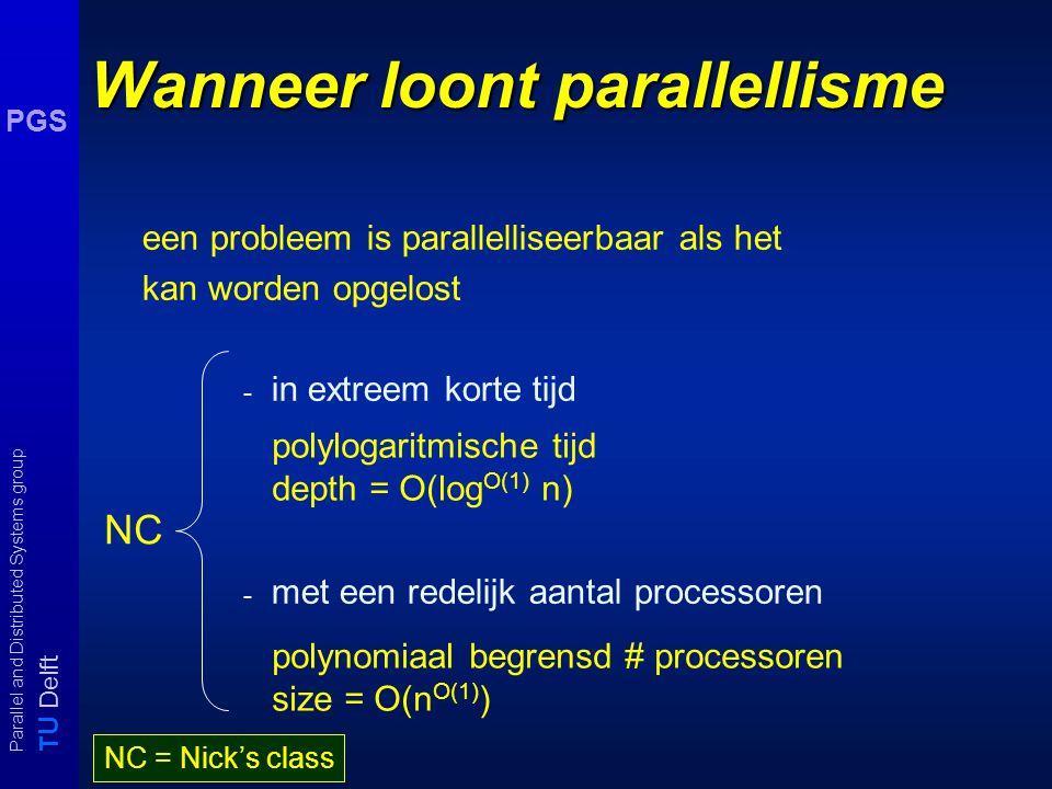 T U Delft Parallel and Distributed Systems group PGS Circuit families Voor iedere input grootte n is er een circuit C n nodig om berekening uit te voeren: algoritme  specificatie { C 1, C 2,..., C n, … } Resultaat Als P/poly ≠ NP dan heeft geen enkel NPC probleem polynomiale circuits.