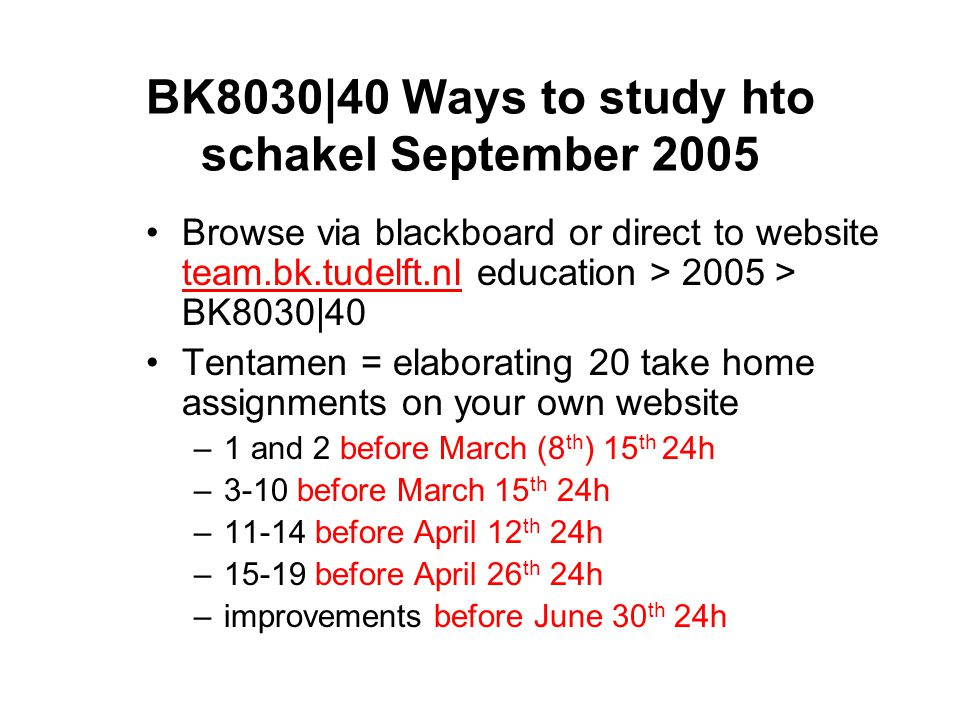 BK8030|40 Ways to study hto schakel September 2005 Browse via blackboard or direct to website team.bk.tudelft.nl education > 2005 > BK8030|40 team.bk.tudelft.nl Tentamen = elaborating 20 take home assignments on your own website –1 and 2 before March (8 th ) 15 th 24h –3-10 before March 15 th 24h –11-14 before April 12 th 24h –15-19 before April 26 th 24h –improvements before June 30 th 24h