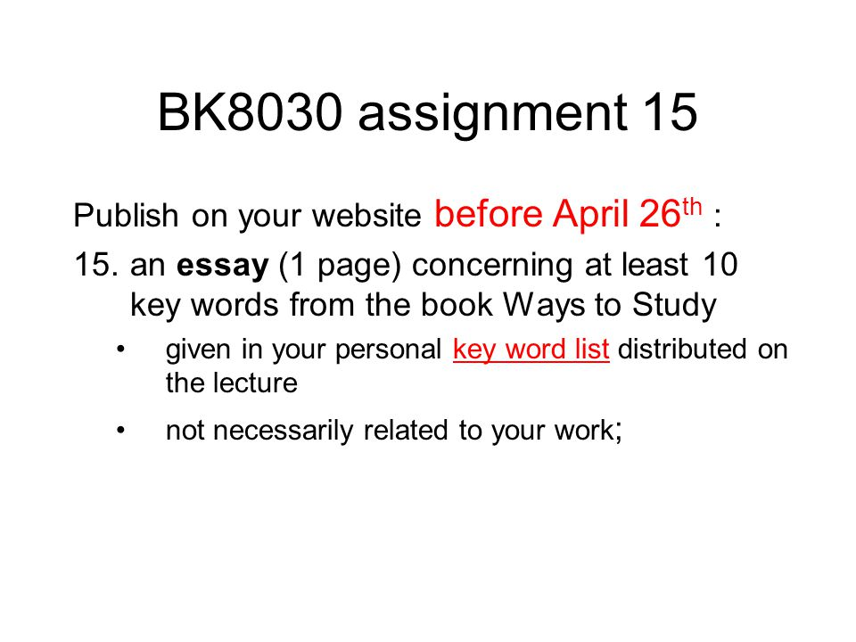 BK8030 assignment 15 Publish on your website before April 26 th : 15.an essay (1 page) concerning at least 10 key words from the book Ways to Study given in your personal key word list distributed on the lecturekey word list not necessarily related to your work ;