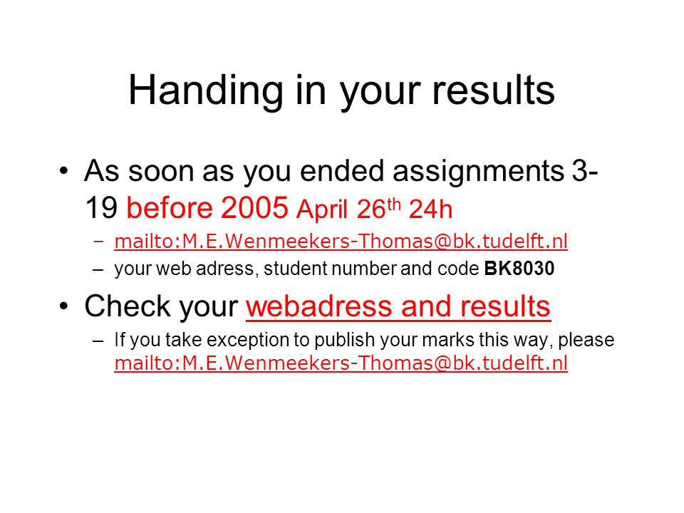 Handing in your results As soon as you ended assignments 3- 19 before 2005 April 26 th 24h –mailto:M.E.Wenmeekers-Thomas@bk.tudelft.nlmailto:M.E.Wenmeekers-Thomas@bk.tudelft.nl –your web adress, student number and code BK8030 Check your webadress and resultswebadress and results –If you take exception to publish your marks this way, please mailto:M.E.Wenmeekers-Thomas@bk.tudelft.nl mailto:M.E.Wenmeekers-Thomas@bk.tudelft.nl