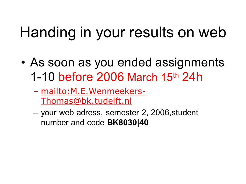 Handing in your results on web As soon as you ended assignments 1-10 before 2006 March 15 th 24h –mailto:M.E.Wenmeekers- Thomas@bk.tudelft.nlmailto:M.E.Wenmeekers- Thomas@bk.tudelft.nl –your web adress, semester 2, 2006,student number and code BK8030|40