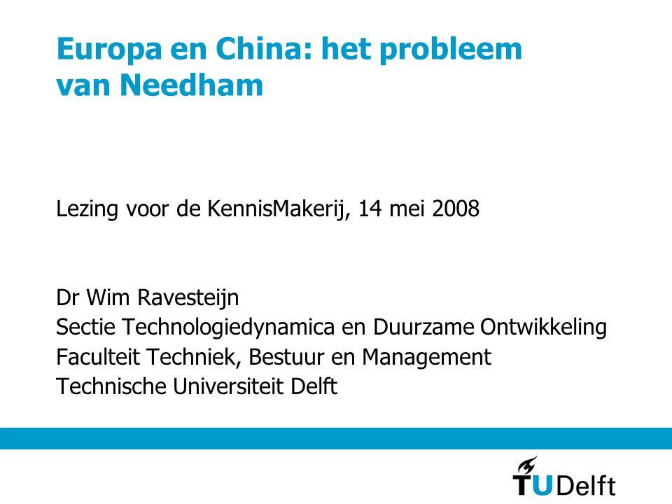 Europa en China: het probleem van Needham Lezing voor de KennisMakerij, 14 mei 2008 Dr Wim Ravesteijn Sectie Technologiedynamica en Duurzame Ontwikkeling Faculteit Techniek, Bestuur en Management Technische Universiteit Delft