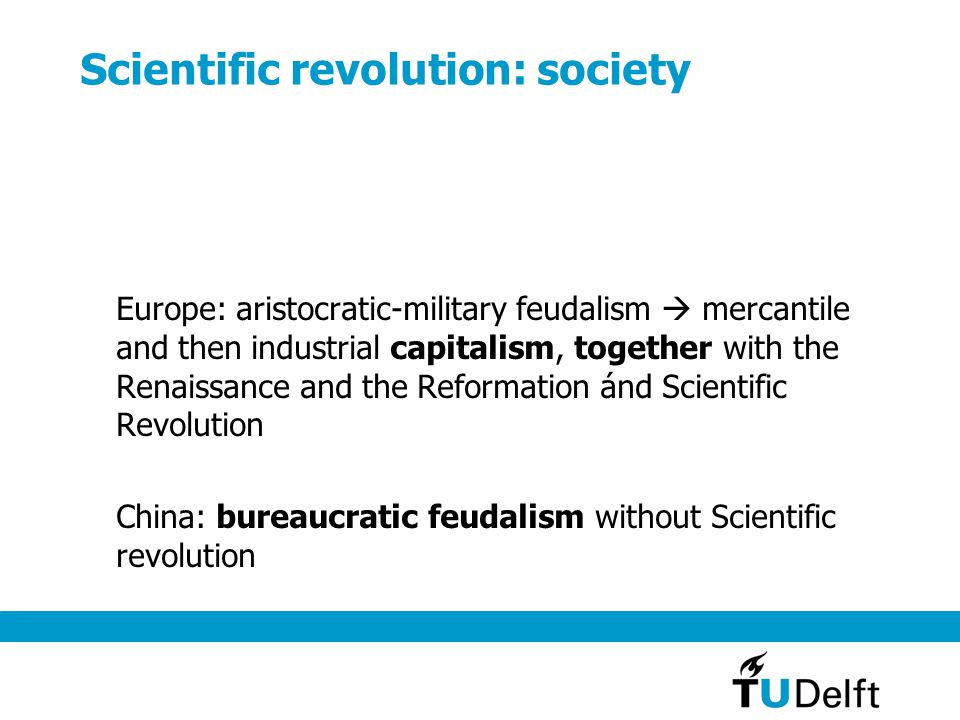 Scientific revolution: society Europe: aristocratic-military feudalism  mercantile and then industrial capitalism, together with the Renaissance and the Reformation ánd Scientific Revolution China: bureaucratic feudalism without Scientific revolution