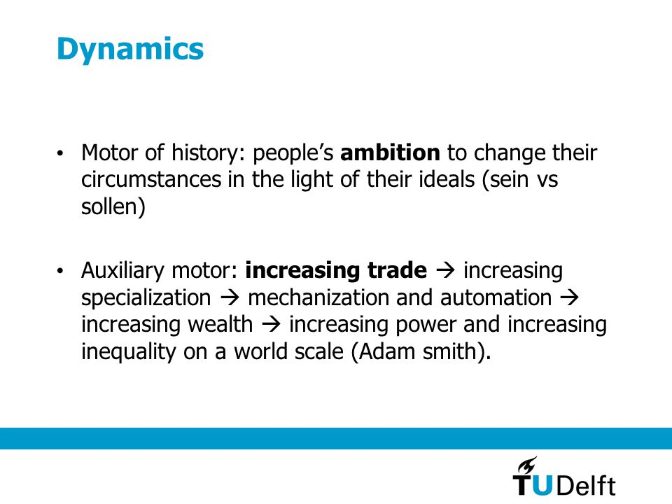 Dynamics Motor of history: people's ambition to change their circumstances in the light of their ideals (sein vs sollen) Auxiliary motor: increasing t