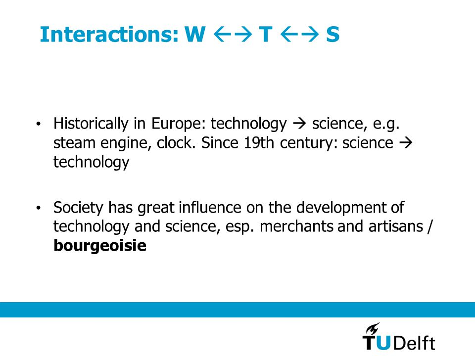 Interactions: W  T  S Historically in Europe: technology  science, e.g. steam engine, clock. Since 19th century: science  technology Society has