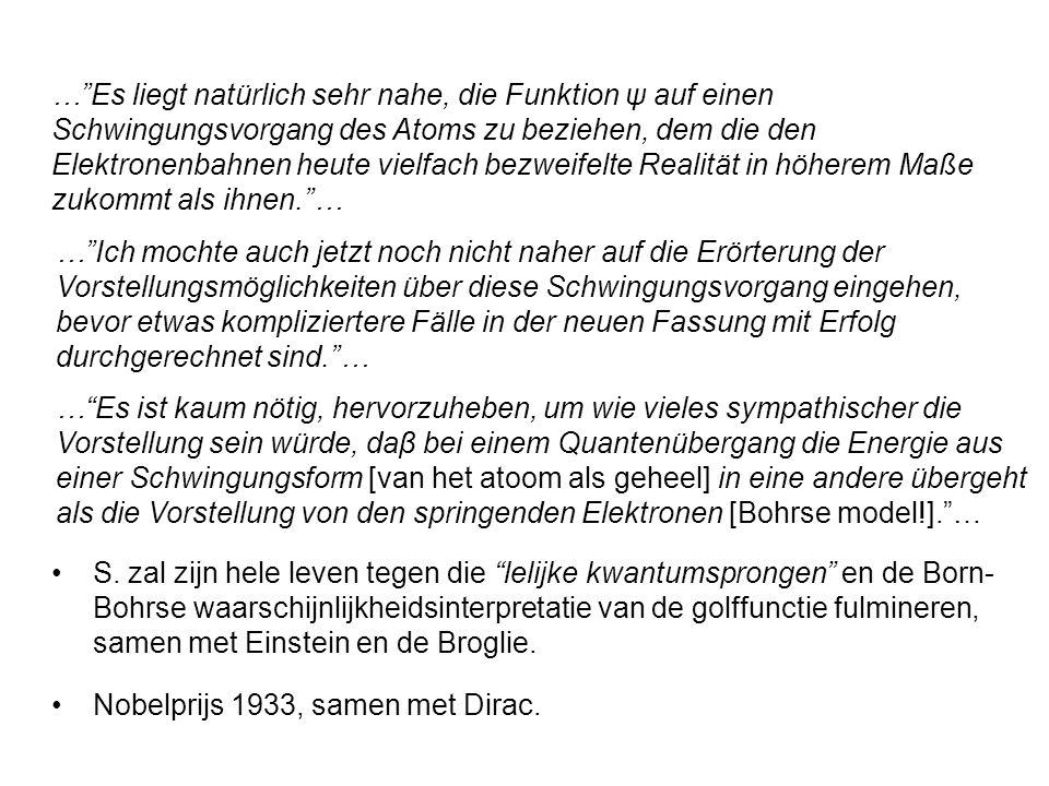 … Es liegt natürlich sehr nahe, die Funktion ψ auf einen Schwingungsvorgang des Atoms zu beziehen, dem die den Elektronenbahnen heute vielfach bezweifelte Realität in höherem Maße zukommt als ihnen. … Nobelprijs 1933, samen met Dirac.