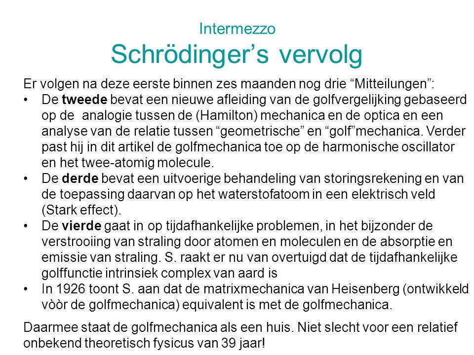 Intermezzo Schrödinger's vervolg Er volgen na deze eerste binnen zes maanden nog drie Mitteilungen : De tweede bevat een nieuwe afleiding van de golfvergelijking gebaseerd op de analogie tussen de (Hamilton) mechanica en de optica en een analyse van de relatie tussen geometrische en golf mechanica.