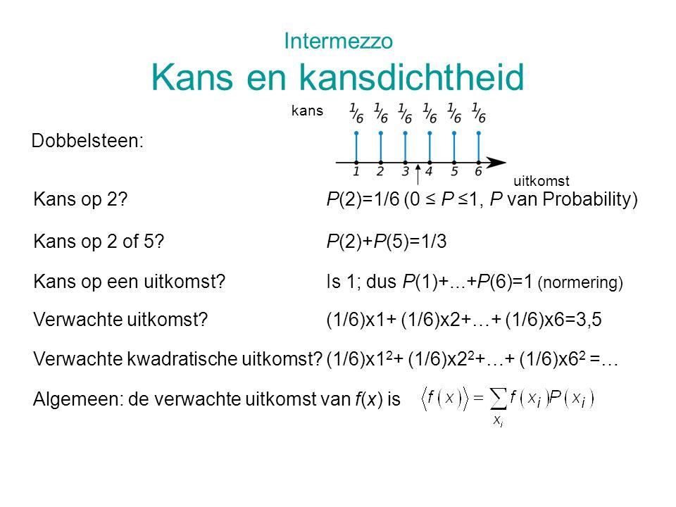 Intermezzo Kans en kansdichtheid Dobbelsteen: Kans op 2 of 5?P(2)+P(5)=1/3 Kans op een uitkomst?Is 1; dus P(1)+...+P(6)=1 (normering) Kans op 2?P(2)=1