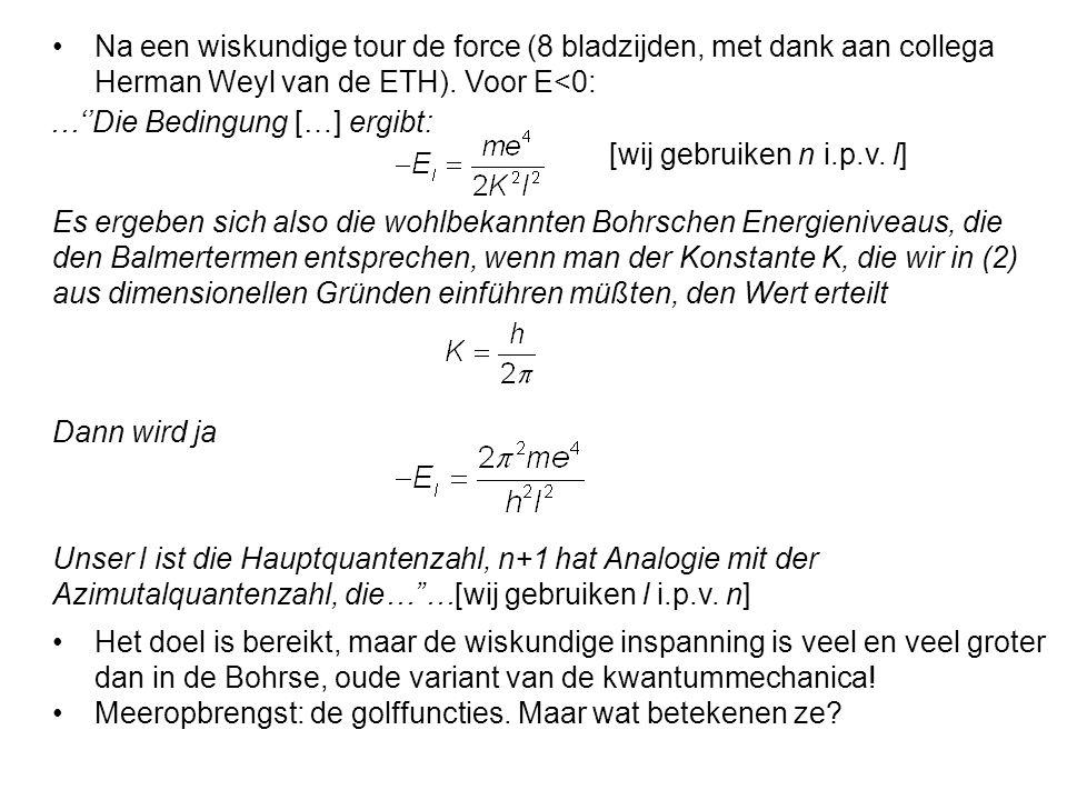 Es ergeben sich also die wohlbekannten Bohrschen Energieniveaus, die den Balmertermen entsprechen, wenn man der Konstante K, die wir in (2) aus dimensionellen Gründen einführen müßten, den Wert erteilt …''Die Bedingung […] ergibt: Dann wird ja Unser l ist die Hauptquantenzahl, n+1 hat Analogie mit der Azimutalquantenzahl, die… …[wij gebruiken l i.p.v.
