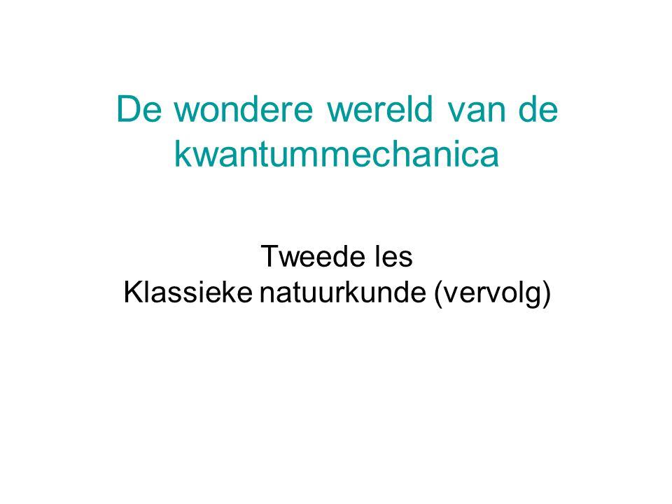 De wondere wereld van de kwantummechanica Tweede les Klassieke natuurkunde (vervolg)