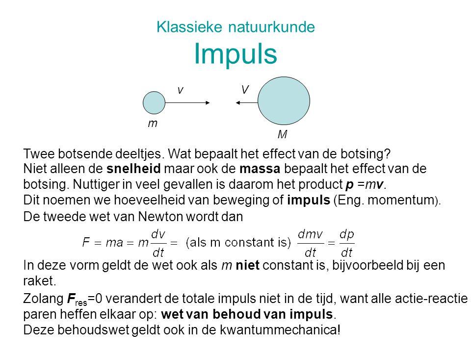 Klassieke natuurkunde Impuls vV m M Twee botsende deeltjes. Wat bepaalt het effect van de botsing? Niet alleen de snelheid maar ook de massa bepaalt h