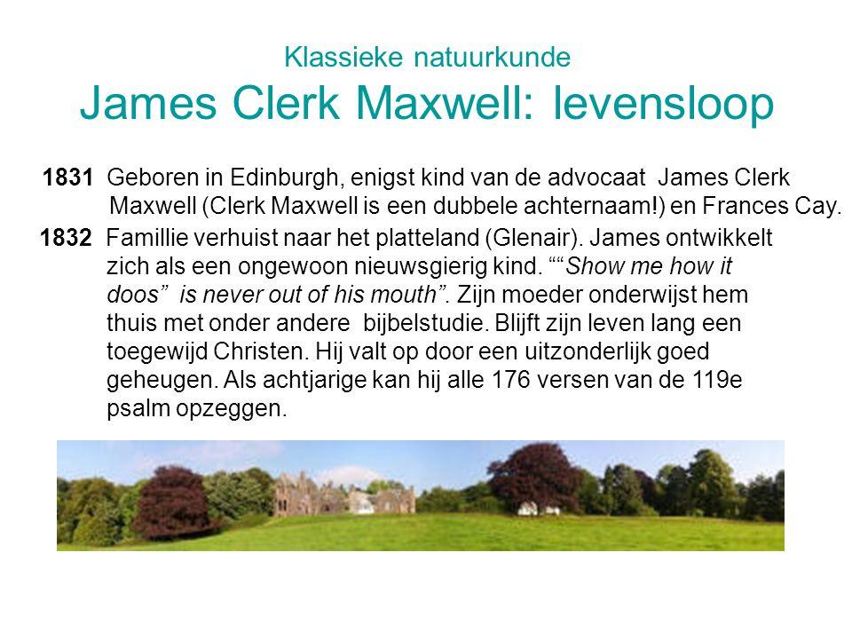 Klassieke natuurkunde James Clerk Maxwell: levensloop 1831 Geboren in Edinburgh, enigst kind van de advocaat James Clerk Maxwell (Clerk Maxwell is een dubbele achternaam!) en Frances Cay.