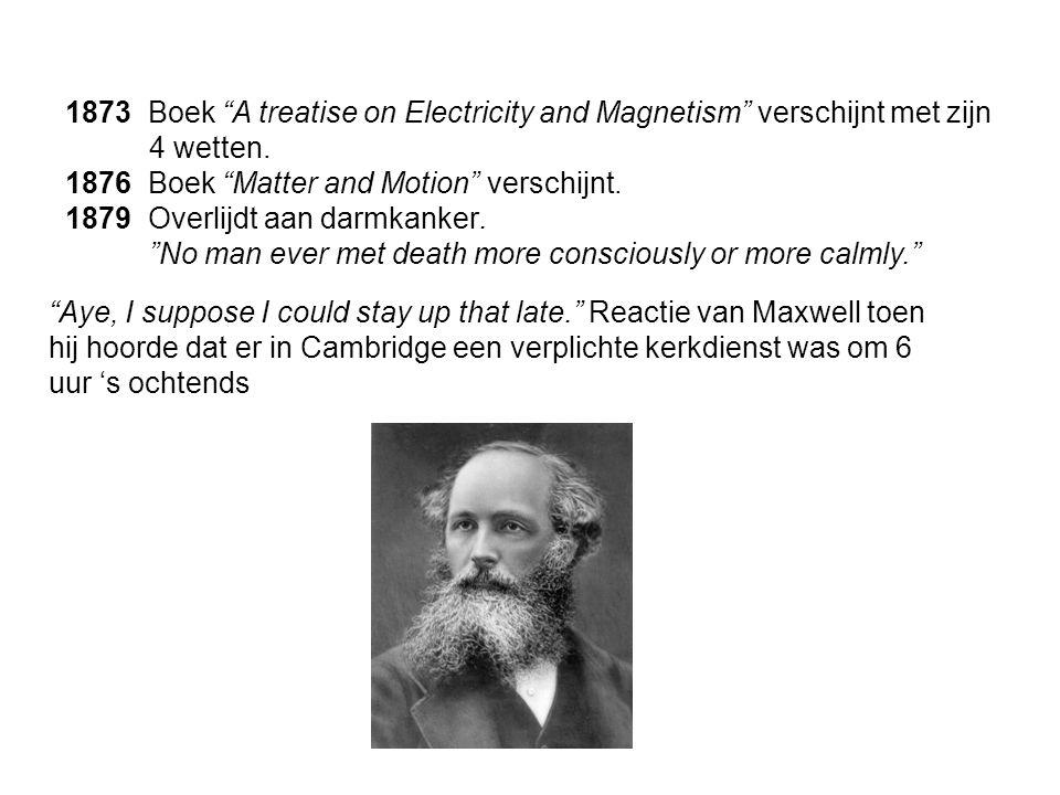 """1873 Boek """"A treatise on Electricity and Magnetism"""" verschijnt met zijn 4 wetten. 1876 Boek """"Matter and Motion"""" verschijnt. 1879 Overlijdt aan darmkan"""
