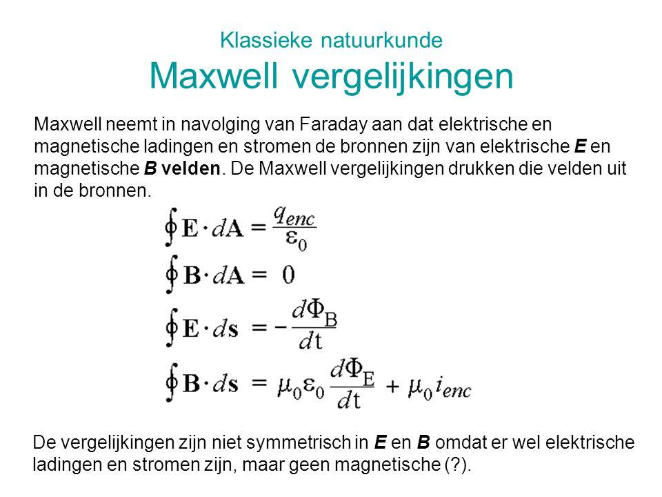 Klassieke natuurkunde Maxwell vergelijkingen Maxwell neemt in navolging van Faraday aan dat elektrische en magnetische ladingen en stromen de bronnen