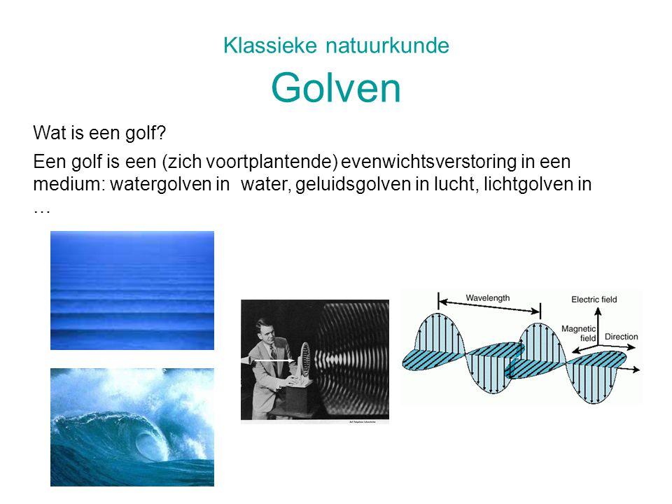 Klassieke natuurkunde Golven Een golf is een (zich voortplantende) evenwichtsverstoring in een medium: watergolven in water, geluidsgolven in lucht, l
