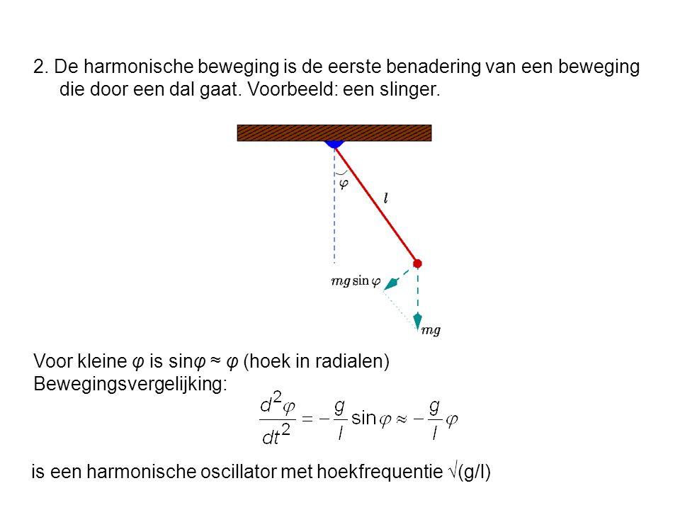 2. De harmonische beweging is de eerste benadering van een beweging die door een dal gaat. Voorbeeld: een slinger. Voor kleine φ is sinφ ≈ φ (hoek in