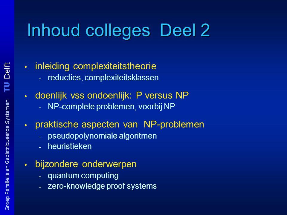 TU Delft Groep Parallelle en Gedistribueerde Systemen Inhoud colleges Deel 2 inleiding complexiteitstheorie - reducties, complexiteitsklassen doenlijk
