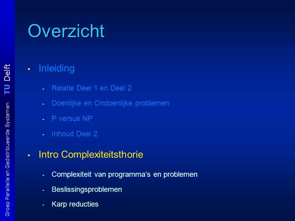 TU Delft Groep Parallelle en Gedistribueerde Systemen Overzicht Inleiding - Relatie Deel 1 en Deel 2 - Doenlijke en Ondoenlijke problemen - P versus NP - Inhoud Deel 2 Intro Complexiteitsthorie - Complexiteit van programma's en problemen - Beslissingsproblemen - Karp reducties