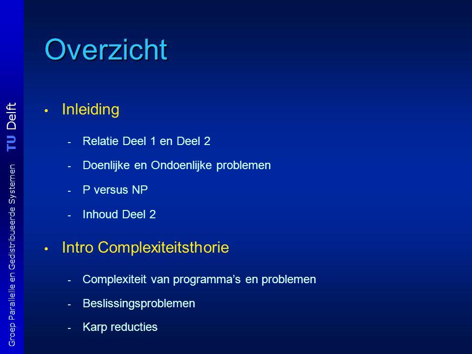 TU Delft Groep Parallelle en Gedistribueerde Systemen Overzicht Inleiding - Relatie Deel 1 en Deel 2 - Doenlijke en Ondoenlijke problemen - P versus N