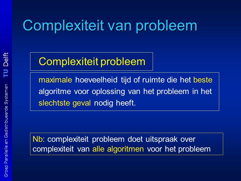 TU Delft Groep Parallelle en Gedistribueerde Systemen Complexiteit van probleem Complexiteit probleem maximale hoeveelheid tijd of ruimte die het best
