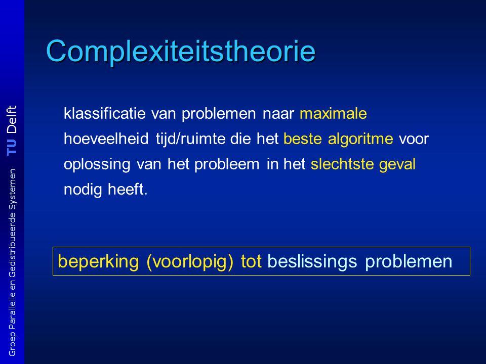 TU Delft Groep Parallelle en Gedistribueerde Systemen Complexiteitstheorie klassificatie van problemen naar maximale hoeveelheid tijd/ruimte die het beste algoritme voor oplossing van het probleem in het slechtste geval nodig heeft.