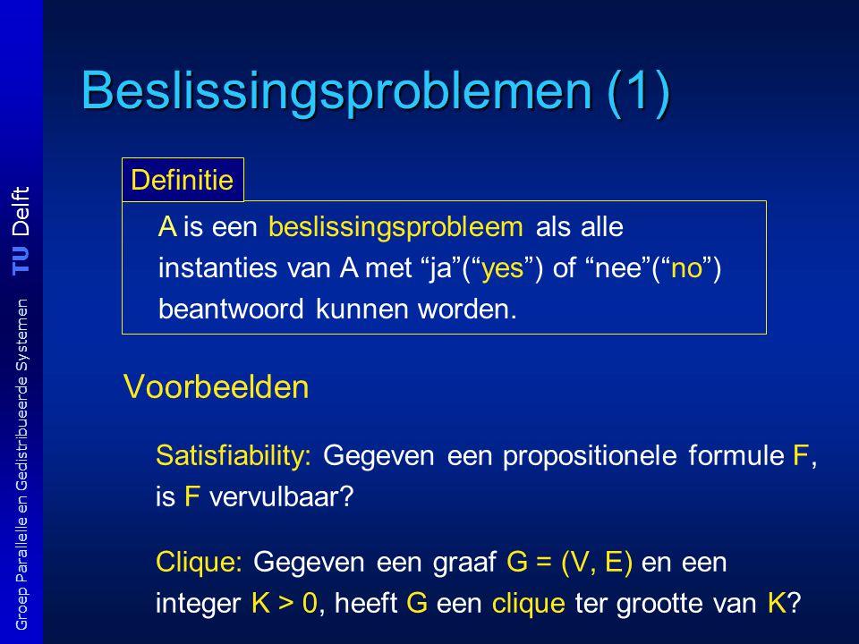TU Delft Groep Parallelle en Gedistribueerde Systemen Beslissingsproblemen (1) Voorbeelden Satisfiability: Gegeven een propositionele formule F, is F