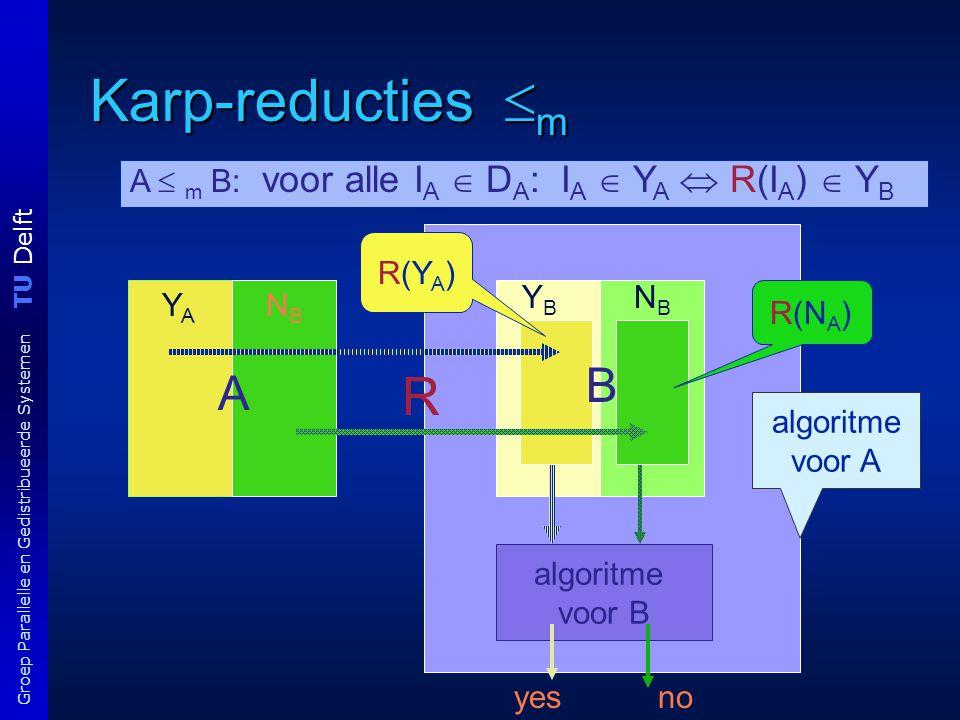 TU Delft Groep Parallelle en Gedistribueerde Systemen Karp-reducties  m YBYB A  m B: voor alle I A  D A : I A  Y A  R(I A )  Y B algoritme voor B yesno NBNB A YAYA NBNB R R(Y A ) R(N A ) algoritme voor A B