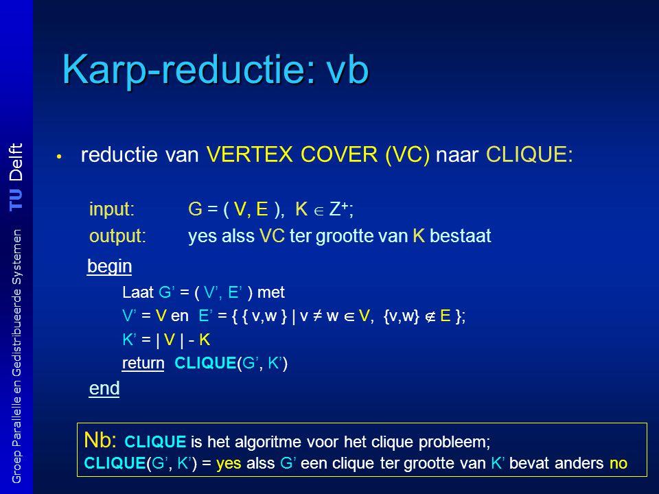 TU Delft Groep Parallelle en Gedistribueerde Systemen Karp-reductie: vb reductie van VERTEX COVER (VC) naar CLIQUE: input: G = ( V, E ), K  Z + ; ou