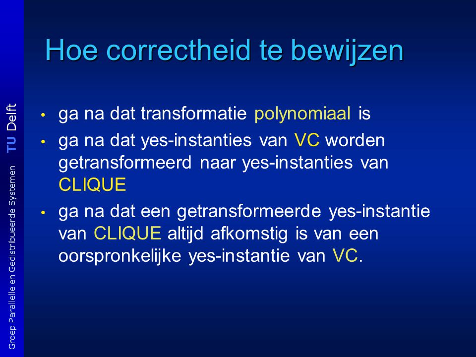TU Delft Groep Parallelle en Gedistribueerde Systemen Hoe correctheid te bewijzen ga na dat transformatie polynomiaal is ga na dat yes-instanties van VC worden getransformeerd naar yes-instanties van CLIQUE ga na dat een getransformeerde yes-instantie van CLIQUE altijd afkomstig is van een oorspronkelijke yes-instantie van VC.