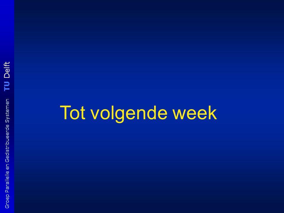 TU Delft Groep Parallelle en Gedistribueerde Systemen Tot volgende week