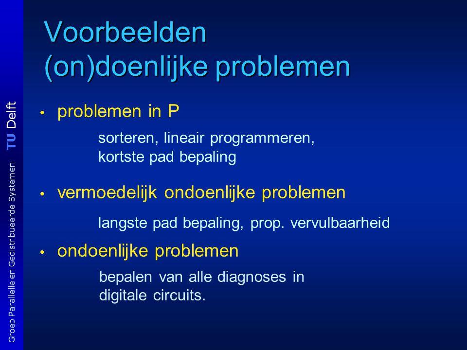 TU Delft Groep Parallelle en Gedistribueerde Systemen Karp-reductie: vb reductie van VERTEX COVER (VC) naar CLIQUE: input: G = ( V, E ), K  Z + ; output: yes alss VC ter grootte van K bestaat begin Laat G' = ( V', E' ) met V' = V en E' = { { v,w } | v ≠ w  V, {v,w}  E }; K' = | V | - K return CLIQUE(G', K') end Nb: CLIQUE is het algoritme voor het clique probleem; CLIQUE(G', K') = yes alss G' een clique ter grootte van K' bevat anders no