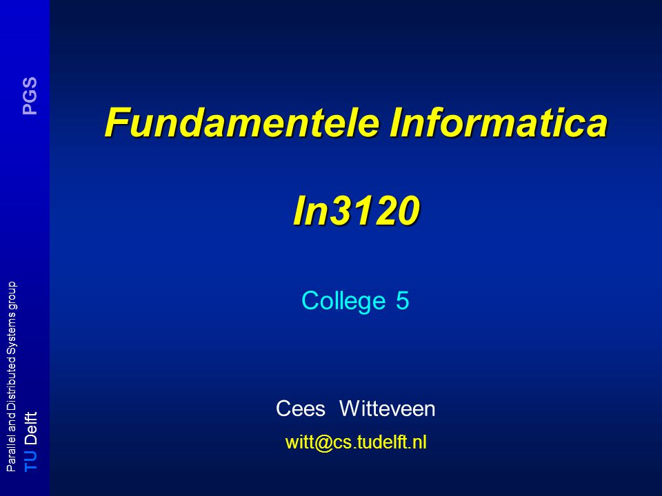 T U Delft Parallel and Distributed Systems group PGS Fundamentele Informatica In3120 College 5 Cees Witteveen witt@cs.tudelft.nl