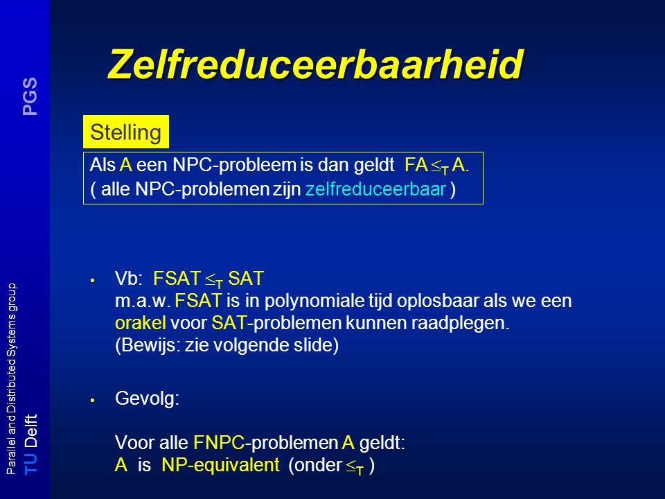 T U Delft Parallel and Distributed Systems group PGS Zelfreduceerbaarheid Vb: FSAT  T SAT m.a.w.