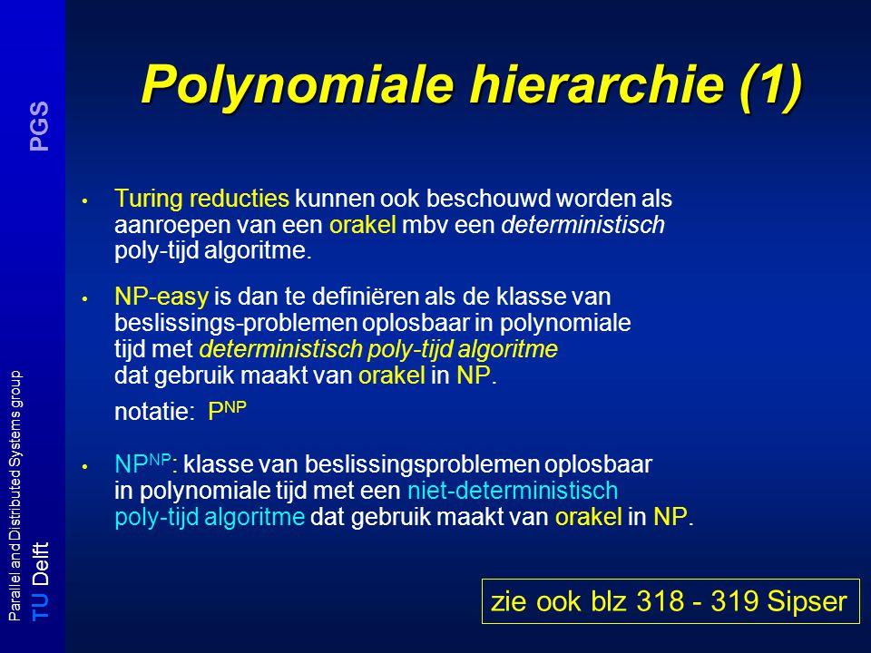 T U Delft Parallel and Distributed Systems group PGS Polynomiale hierarchie (1) Turing reducties kunnen ook beschouwd worden als aanroepen van een orakel mbv een deterministisch poly-tijd algoritme.